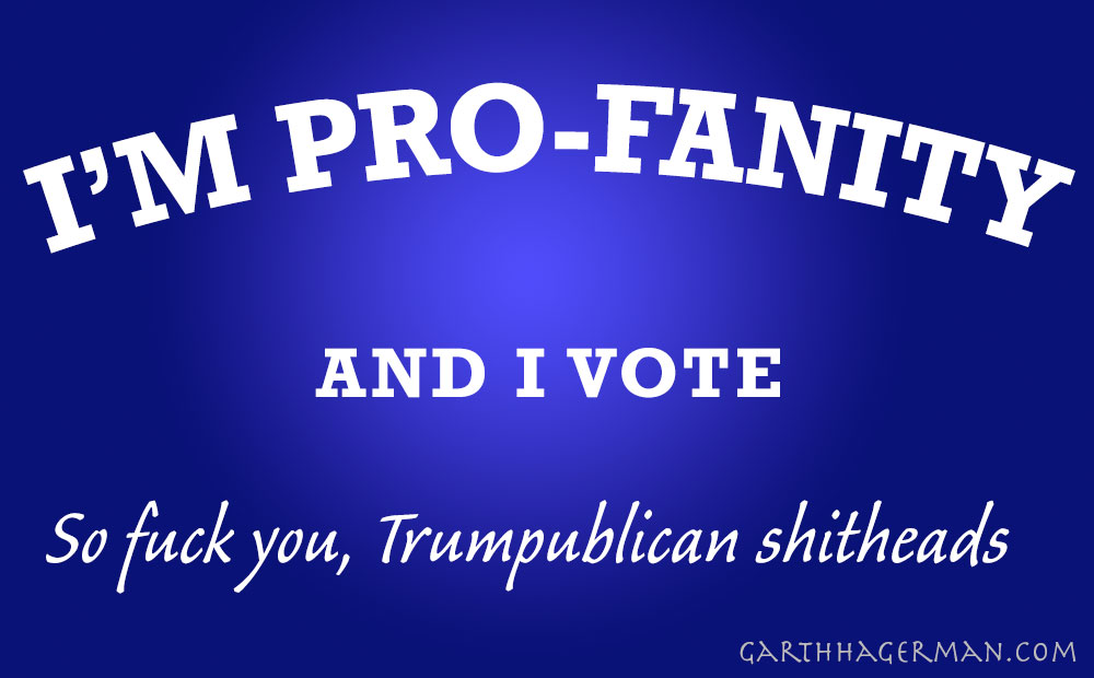 I am pro-fanity and I vote so fuck you trumpublican shitheads